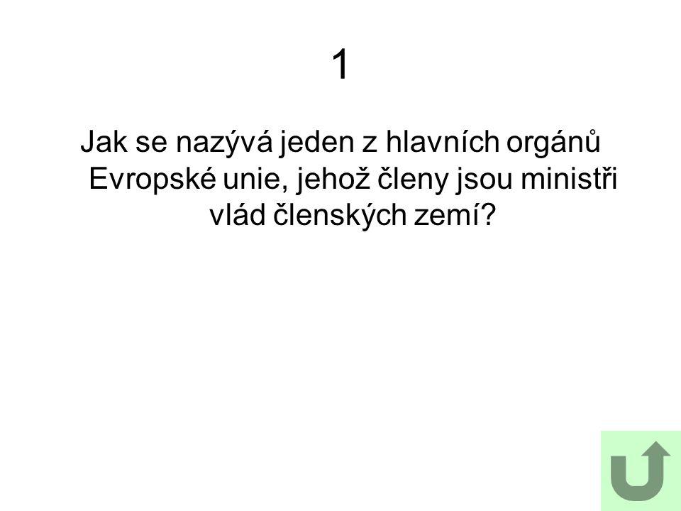 1 Jak se nazývá jeden z hlavních orgánů Evropské unie, jehož členy jsou ministři vlád členských zemí?