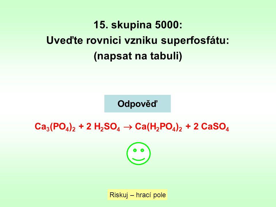 15. skupina 5000: Uveďte rovnici vzniku superfosfátu: (napsat na tabuli) Riskuj – hrací pole Odpověď Ca 3 (PO 4 ) 2 + 2 H 2 SO 4  Ca(H 2 PO 4 ) 2 + 2