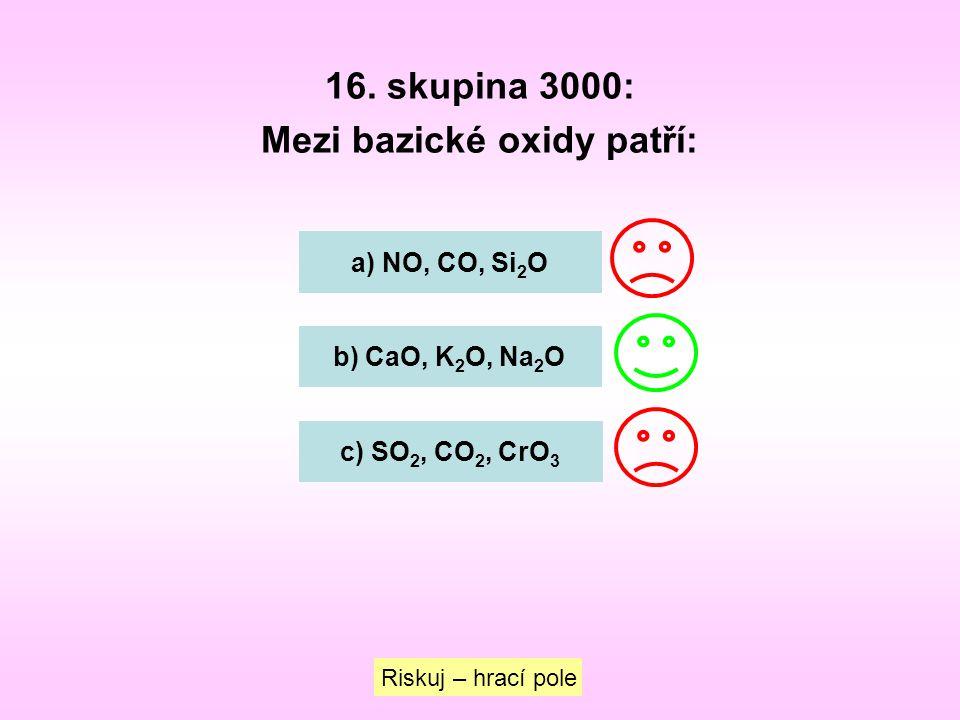16. skupina 3000: Mezi bazické oxidy patří: a) NO, CO, Si 2 O b) CaO, K 2 O, Na 2 O c) SO 2, CO 2, CrO 3 Riskuj – hrací pole