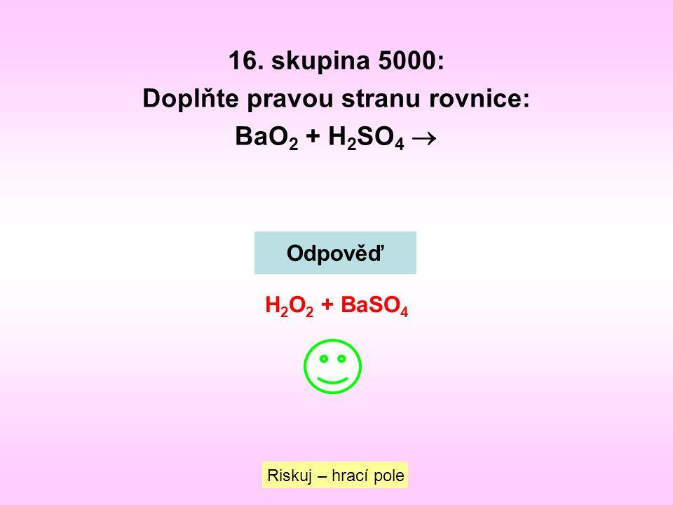 16. skupina 5000: Doplňte pravou stranu rovnice: BaO 2 + H 2 SO 4  Riskuj – hrací pole Odpověď H 2 O 2 + BaSO 4