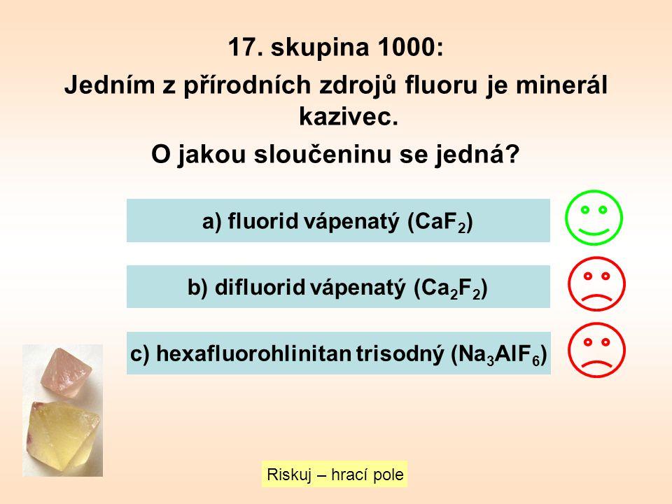 17. skupina 1000: Jedním z přírodních zdrojů fluoru je minerál kazivec. O jakou sloučeninu se jedná? Riskuj – hrací pole a) fluorid vápenatý (CaF 2 )