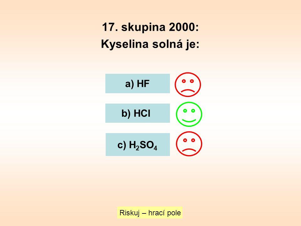 17. skupina 2000: Kyselina solná je: a) HF b) HCl c) H 2 SO 4 Riskuj – hrací pole