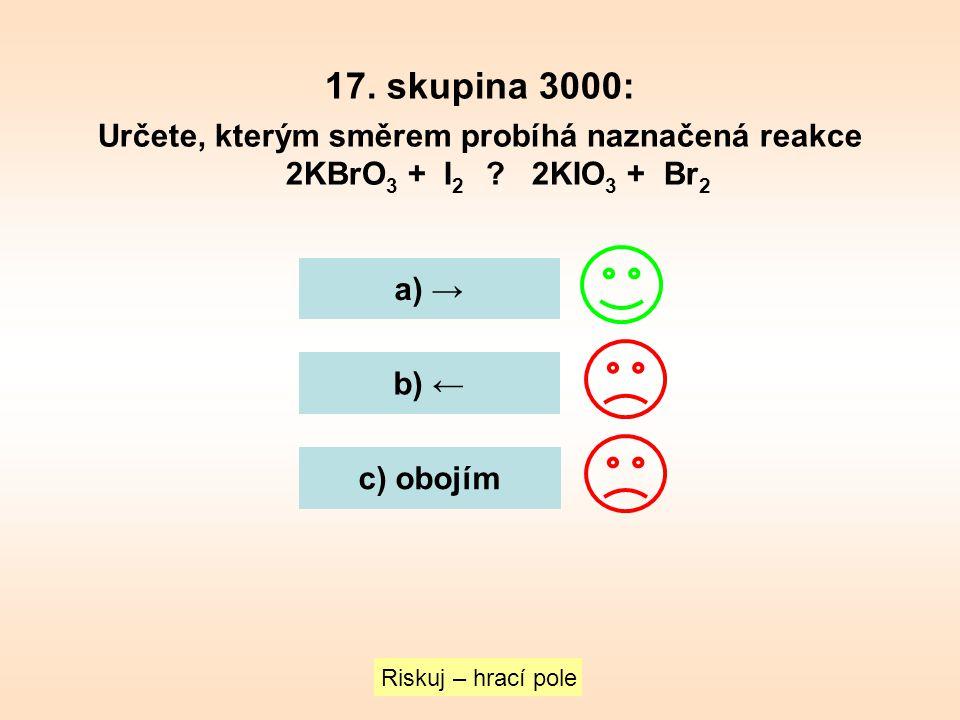 17. skupina 3000: Určete, kterým směrem probíhá naznačená reakce 2KBrO 3 + I 2 ? 2KIO 3 + Br 2 a) → b) ← c) obojím Riskuj – hrací pole