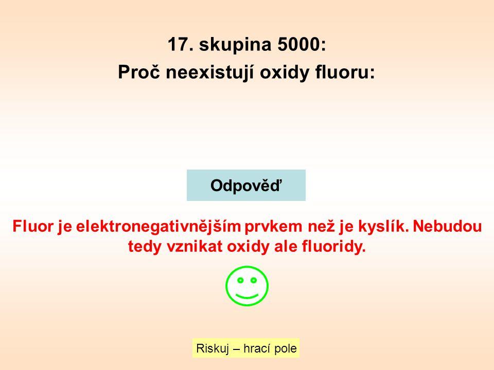 17. skupina 5000: Proč neexistují oxidy fluoru: Riskuj – hrací pole Odpověď Fluor je elektronegativnějším prvkem než je kyslík. Nebudou tedy vznikat o