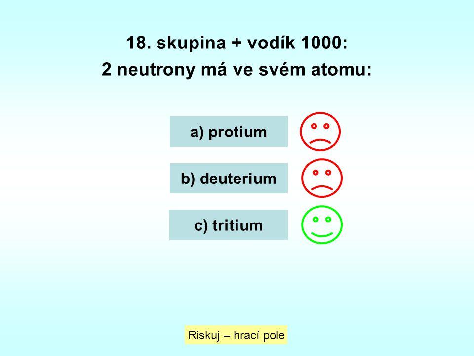 18. skupina + vodík 1000: 2 neutrony má ve svém atomu: a) protium b) deuterium c) tritium Riskuj – hrací pole