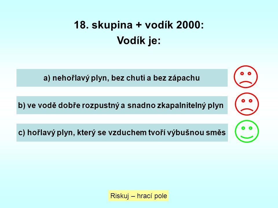 18. skupina + vodík 2000: Vodík je: Riskuj – hrací pole a) nehořlavý plyn, bez chuti a bez zápachu b) ve vodě dobře rozpustný a snadno zkapalnitelný p