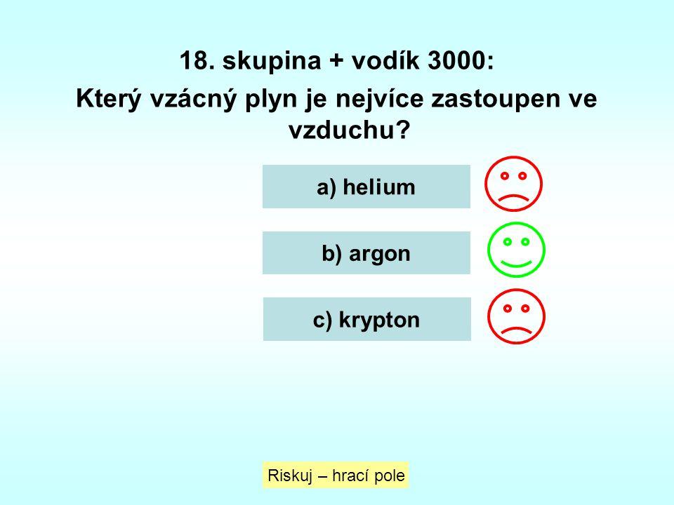 18. skupina + vodík 3000: Který vzácný plyn je nejvíce zastoupen ve vzduchu? a) helium b) argon c) krypton Riskuj – hrací pole