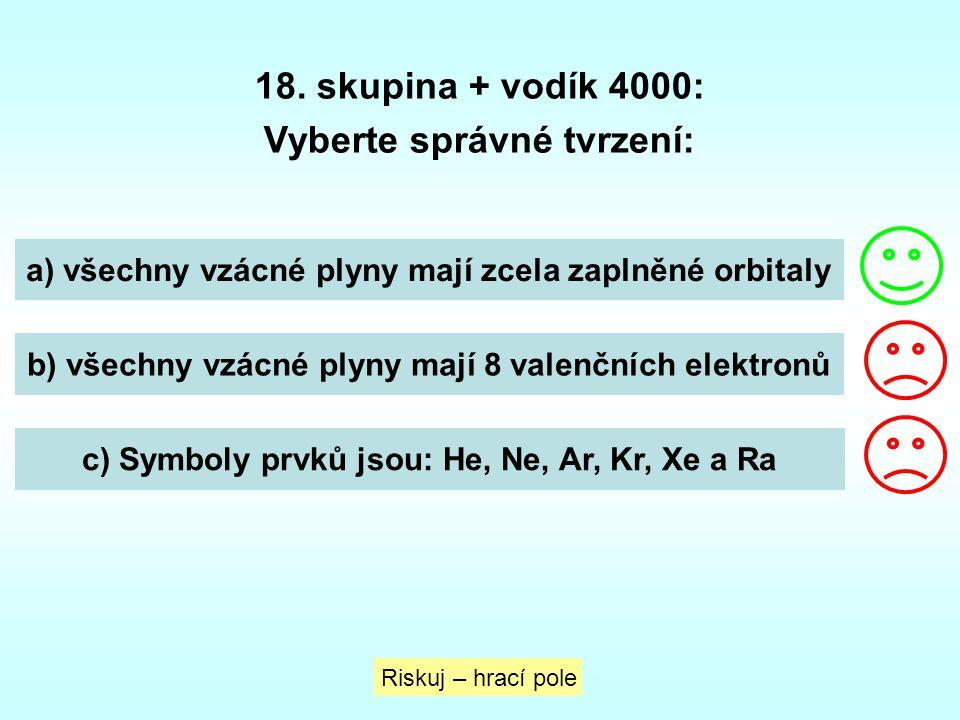 18. skupina + vodík 4000: Vyberte správné tvrzení: a) všechny vzácné plyny mají zcela zaplněné orbitaly b) všechny vzácné plyny mají 8 valenčních elek