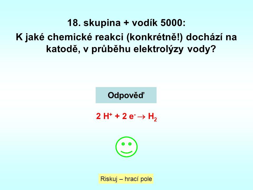 18. skupina + vodík 5000: K jaké chemické reakci (konkrétně!) dochází na katodě, v průběhu elektrolýzy vody? Riskuj – hrací pole Odpověď 2 H + + 2 e -