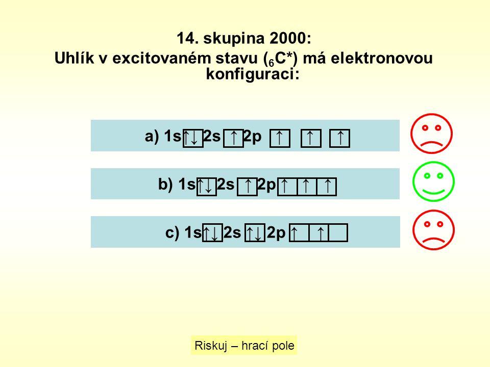 14. skupina 2000: Uhlík v excitovaném stavu ( 6 C*) má elektronovou konfiguraci: Riskuj – hrací pole a) 1s↑↓ 2s ↑ 2p ↑ ↑ ↑ b) 1s↑↓ 2s ↑ 2p ↑ ↑ ↑ c) 1s