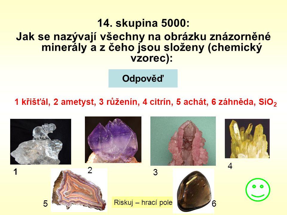 14. skupina 5000: Jak se nazývají všechny na obrázku znázorněné minerály a z čeho jsou složeny (chemický vzorec): Odpověď Riskuj – hrací pole 1 křišťá