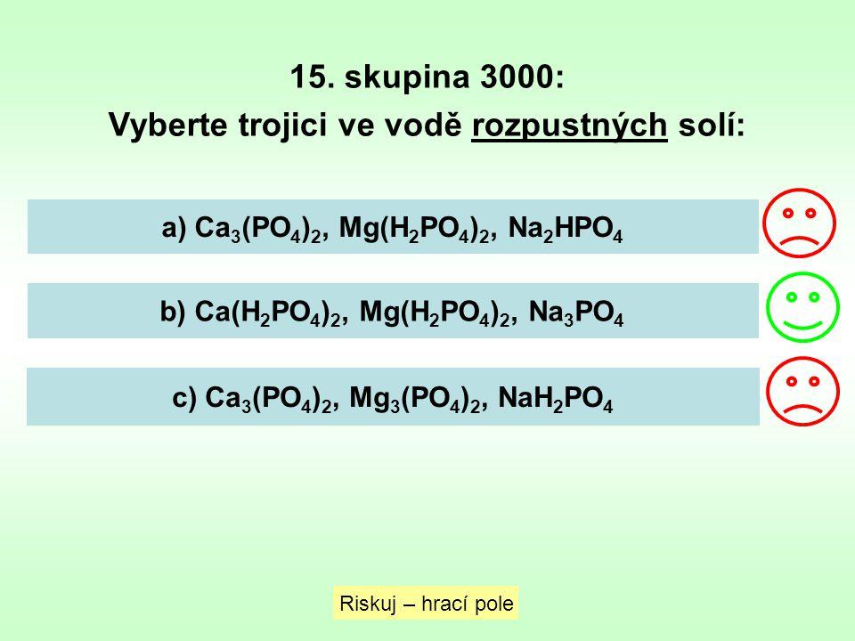 15. skupina 3000: Vyberte trojici ve vodě rozpustných solí: Riskuj – hrací pole a) Ca 3 (PO 4 ) 2, Mg(H 2 PO 4 ) 2, Na 2 HPO 4 b) Ca(H 2 PO 4 ) 2, Mg(