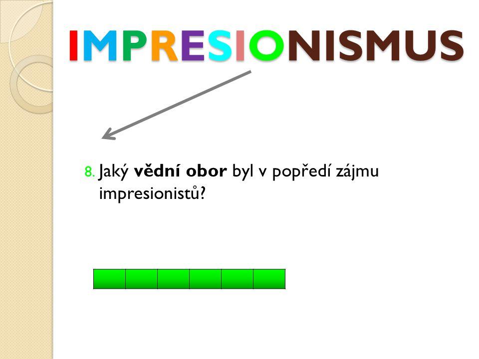 IMPRESIONISMUS 8. Jaký vědní obor byl v popředí zájmu impresionistů