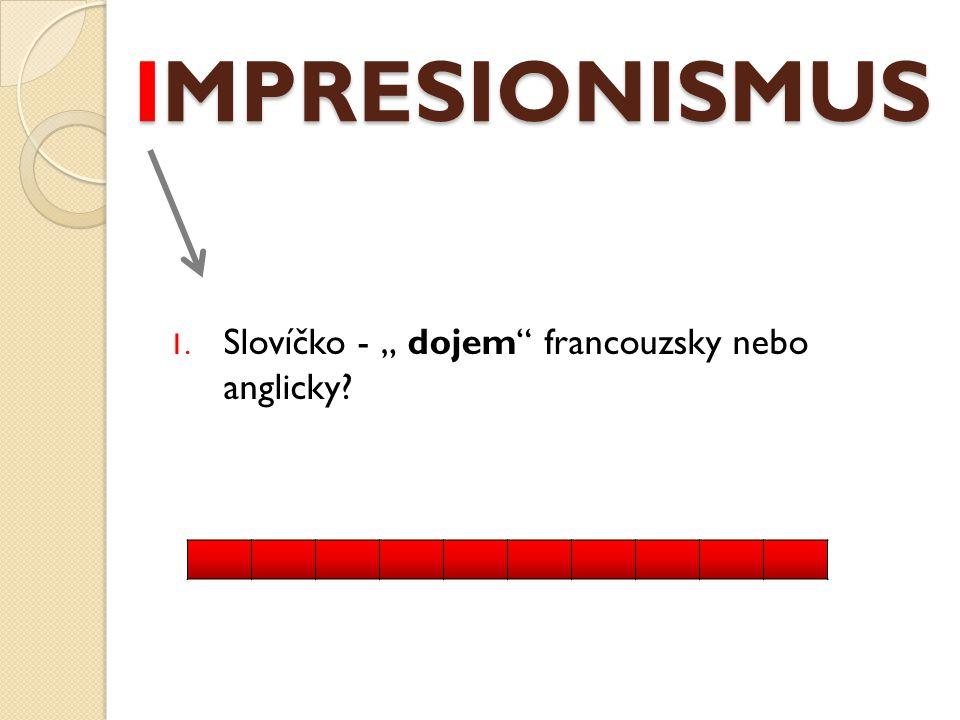 """IMPRESIONISMUS 1. Slovíčko - """" dojem francouzsky nebo anglicky"""
