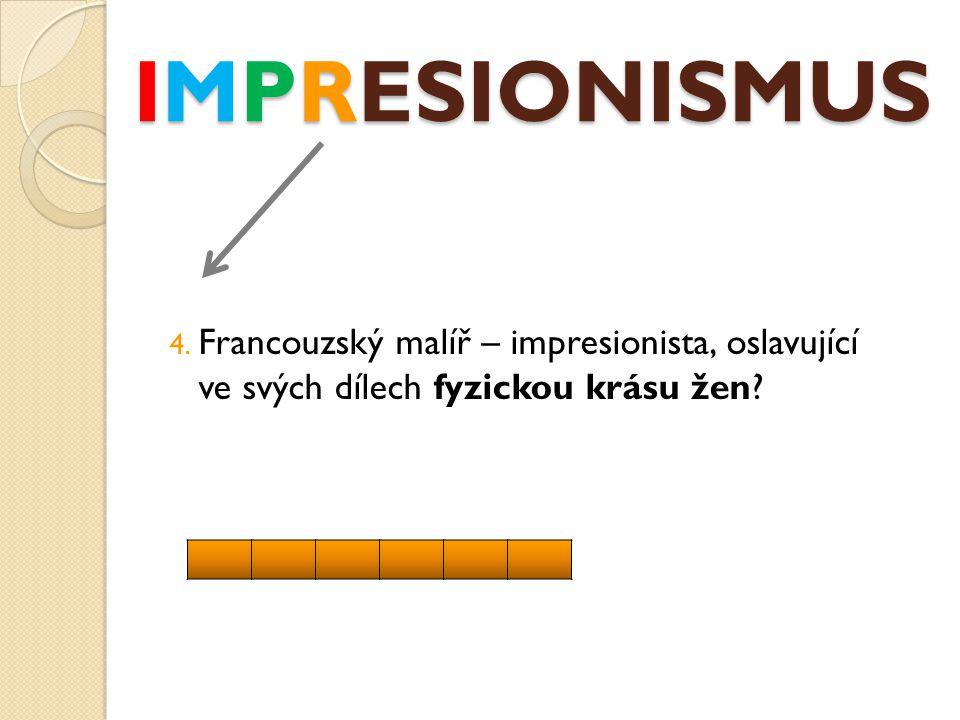 IMPRESIONISMUS 4. Francouzský malíř – impresionista, oslavující ve svých dílech fyzickou krásu žen