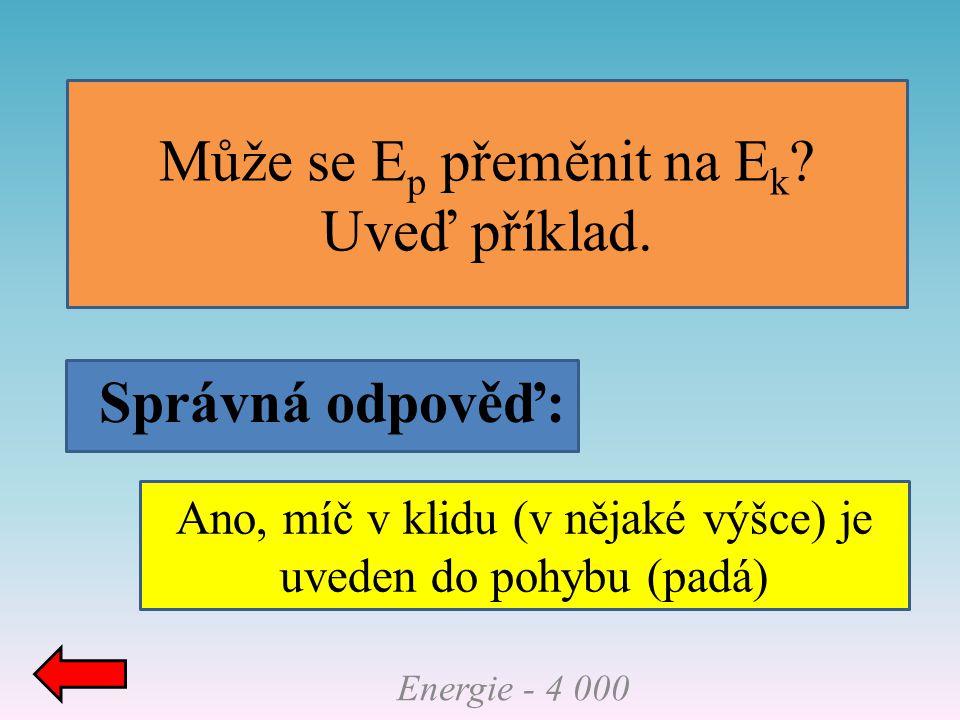 Správná odpověď: Může se E p přeměnit na E k ? Uveď příklad. Energie - 4 000 Ano, míč v klidu (v nějaké výšce) je uveden do pohybu (padá)