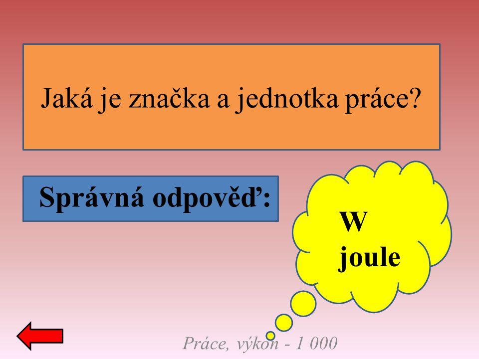 Jaká je značka a jednotka práce? Správná odpověď: Práce, výkon - 1 000 W joule
