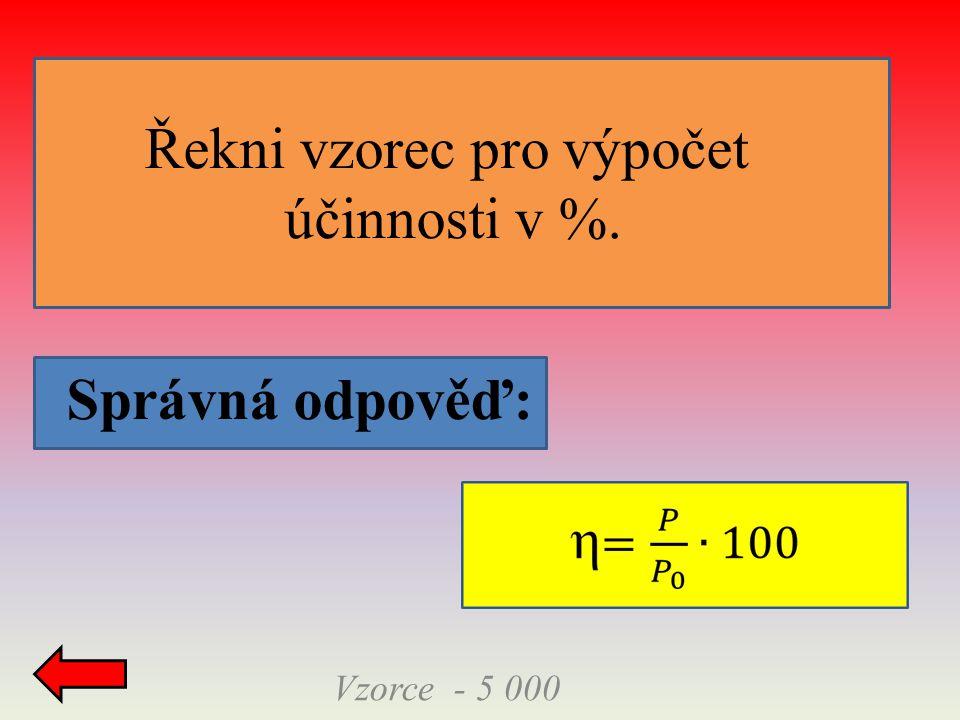 Správná odpověď: Vzorce - 5 000 Řekni vzorec pro výpočet účinnosti v %.