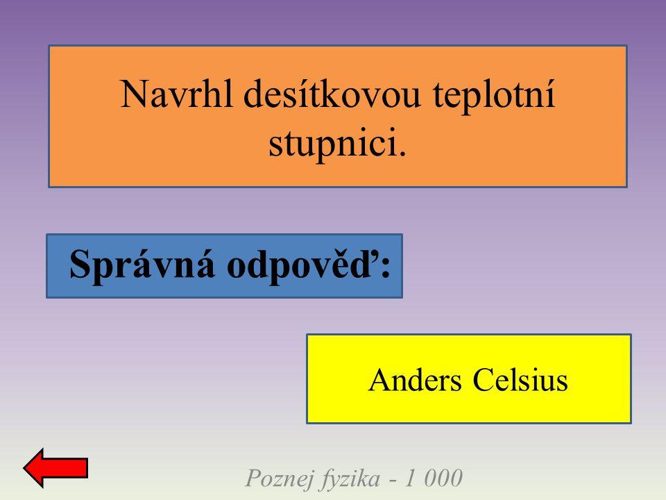 Poznej fyzika - 1 000 Navrhl desítkovou teplotní stupnici. Správná odpověď: Anders Celsius