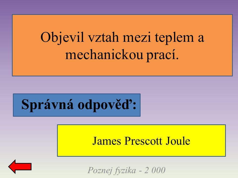 Správná odpověď: Objevil vztah mezi teplem a mechanickou prací. Poznej fyzika - 2 000 James Prescott Joule