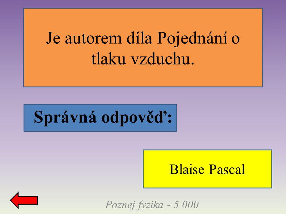 Správná odpověď: Je autorem díla Pojednání o tlaku vzduchu. Poznej fyzika - 5 000 Blaise Pascal