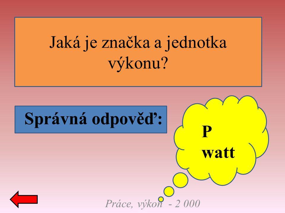 Jaká je značka a jednotka výkonu? Správná odpověď: Práce, výkon - 2 000 P watt