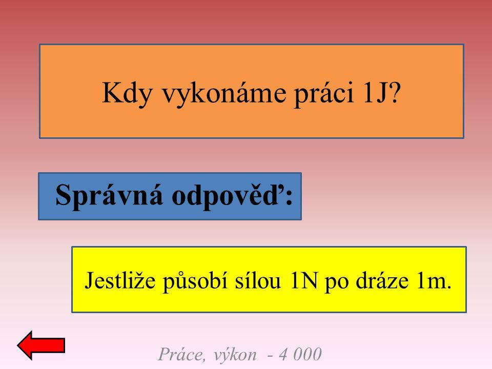 Práce, výkon - 4 000 Správná odpověď: Kdy vykonáme práci 1J? Jestliže působí sílou 1N po dráze 1m.