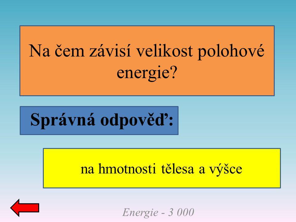 Správná odpověď: Na čem závisí velikost polohové energie? Energie - 3 000 na hmotnosti tělesa a výšce