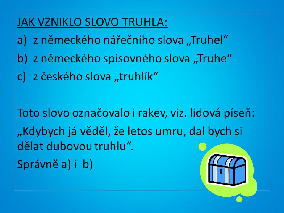 """JAK VZNIKLO SLOVO TRUHLA: a)z německého nářečního slova """"Truhel"""" b)z německého spisovného slova """"Truhe"""" c)z českého slova """"truhlík"""" Toto slovo označov"""