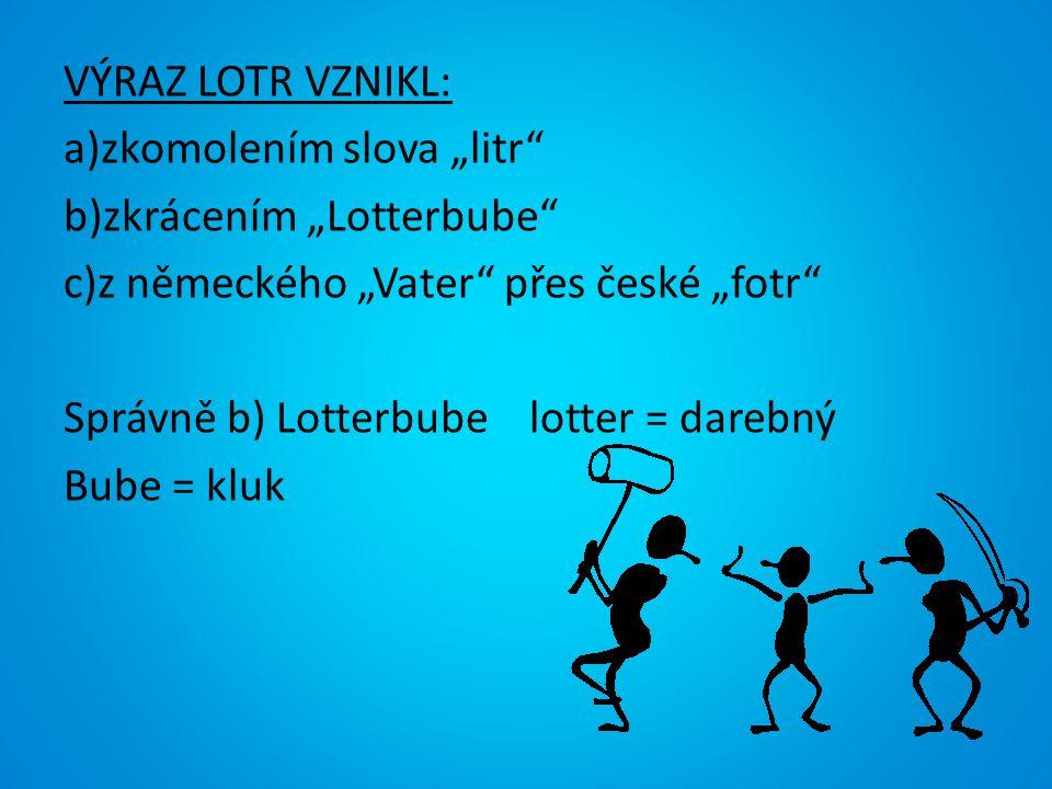 """VÝRAZ LOTR VZNIKL: a)zkomolením slova """"litr b)zkrácením """"Lotterbube c)z německého """"Vater přes české """"fotr Správně b) Lotterbube lotter = darebný Bube = kluk"""