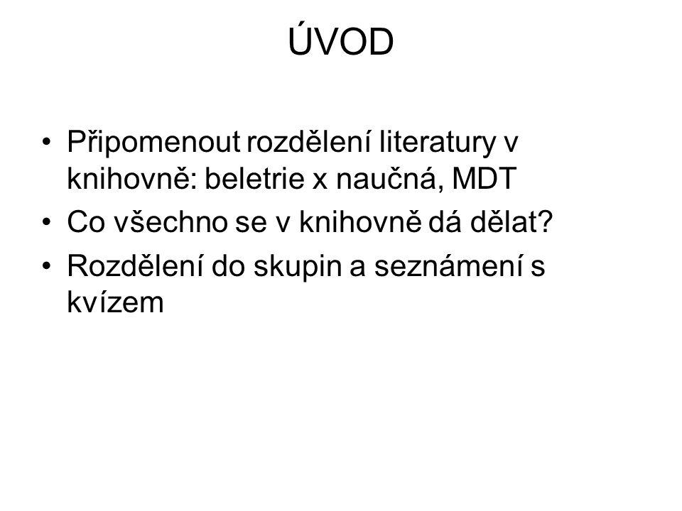 ÚVOD Připomenout rozdělení literatury v knihovně: beletrie x naučná, MDT Co všechno se v knihovně dá dělat.