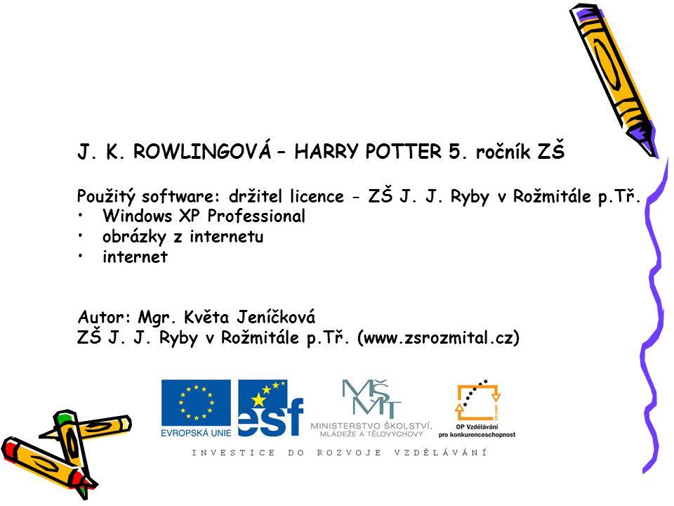 J. K. ROWLINGOVÁ – HARRY POTTER 5. ročník ZŠ Použitý software: držitel licence - ZŠ J. J. Ryby v Rožmitále p.Tř. Windows XP Professional obrázky z int