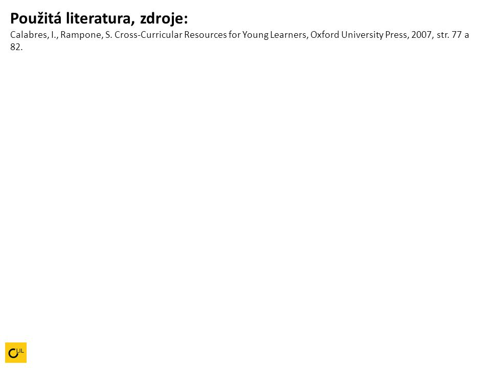 Použitá literatura, zdroje: Calabres, I., Rampone, S. Cross-Curricular Resources for Young Learners, Oxford University Press, 2007, str. 77 a 82.