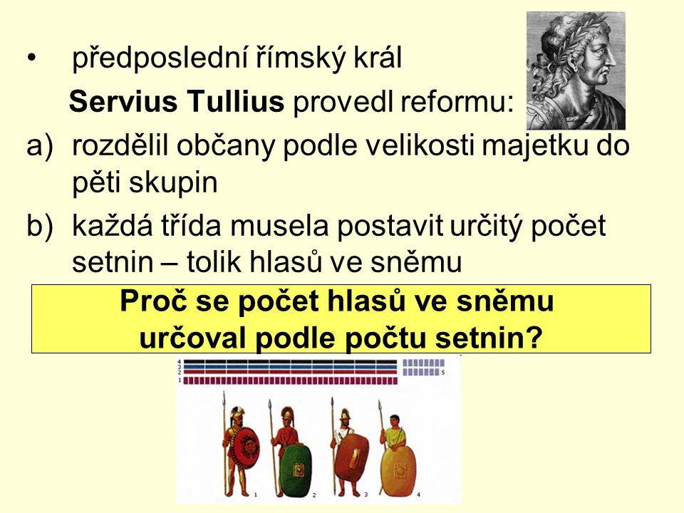předposlední římský král Servius Tullius provedl reformu: a)rozdělil občany podle velikosti majetku do pěti skupin b)každá třída musela postavit určitý počet setnin – tolik hlasů ve sněmu Proč se počet hlasů ve sněmu určoval podle počtu setnin?