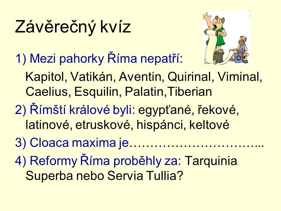 Závěrečný kvíz 1) Mezi pahorky Říma nepatří: Kapitol, Vatikán, Aventin, Quirinal, Viminal, Caelius, Esquilin, Palatin,Tiberian 2) Římští králové byli: egypťané, řekové, latinové, etruskové, hispánci, keltové 3) Cloaca maxima je…………………………...