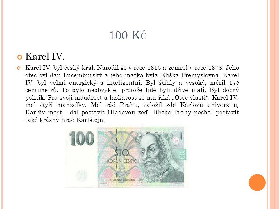 100 K Č Karel IV. Karel IV. byl český král. Narodil se v roce 1316 a zemřel v roce 1378. Jeho otec byl Jan Lucemburský a jeho matka byla Eliška Přemys