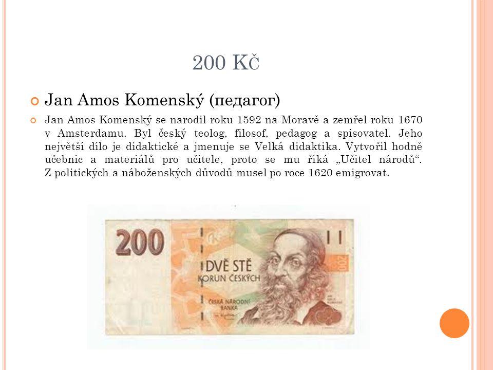 200 K Č Jan Amos Komenský (педагог) Jan Amos Komenský se narodil roku 1592 na Moravě a zemřel roku 1670 v Amsterdamu. Byl český teolog, filosof, pedag