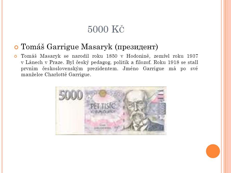 5000 K Č Tomáš Garrigue Masaryk (президент) Tomáš Masaryk se narodil roku 1850 v Hodoníně, zemřel roku 1937 v Lánech v Praze. Byl český pedagog, polit