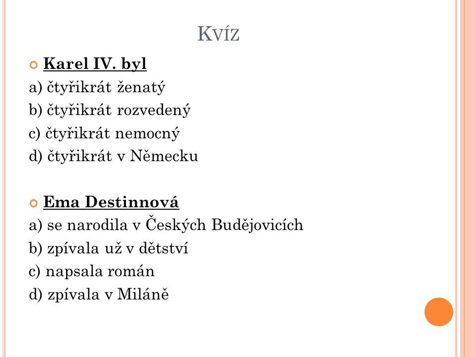 K VÍZ Karel IV. byl a) čtyřikrát ženatý b) čtyřikrát rozvedený c) čtyřikrát nemocný d) čtyřikrát v Německu Ema Destinnová a) se narodila v Českých Bud