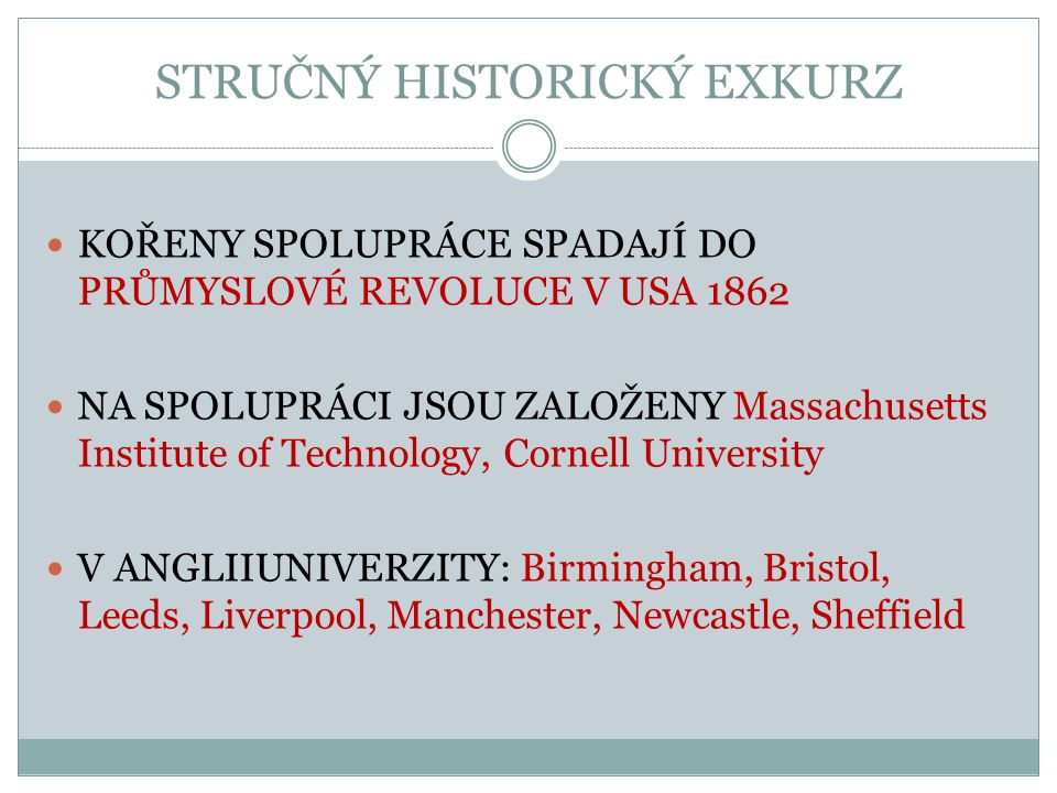 STRUČNÝ HISTORICKÝ EXKURZ KOŘENY SPOLUPRÁCE SPADAJÍ DO PRŮMYSLOVÉ REVOLUCE V USA 1862 NA SPOLUPRÁCI JSOU ZALOŽENY Massachusetts Institute of Technology, Cornell University V ANGLIIUNIVERZITY: Birmingham, Bristol, Leeds, Liverpool, Manchester, Newcastle, Sheffield