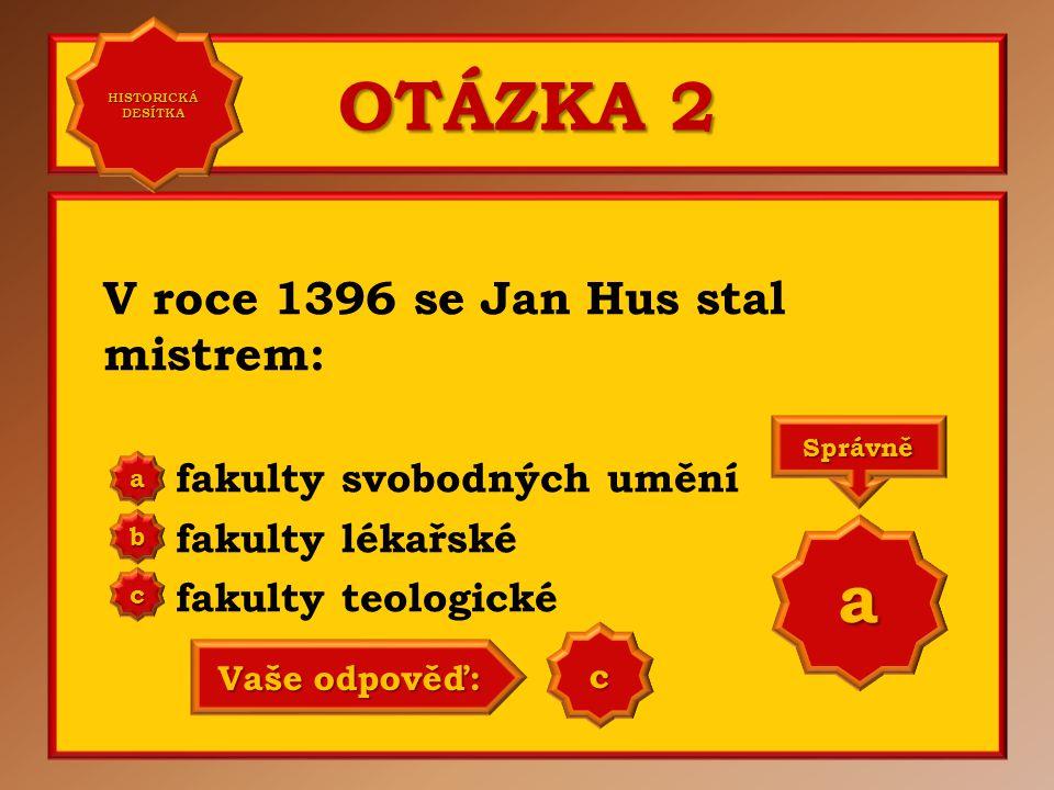 OTÁZKA 2 V roce 1396 se Jan Hus stal mistrem: fakulty svobodných umění fakulty lékařské fakulty teologické a b c Správně a Vaše odpověď: b HISTORICKÁ DESÍTKA HISTORICKÁ DESÍTKA