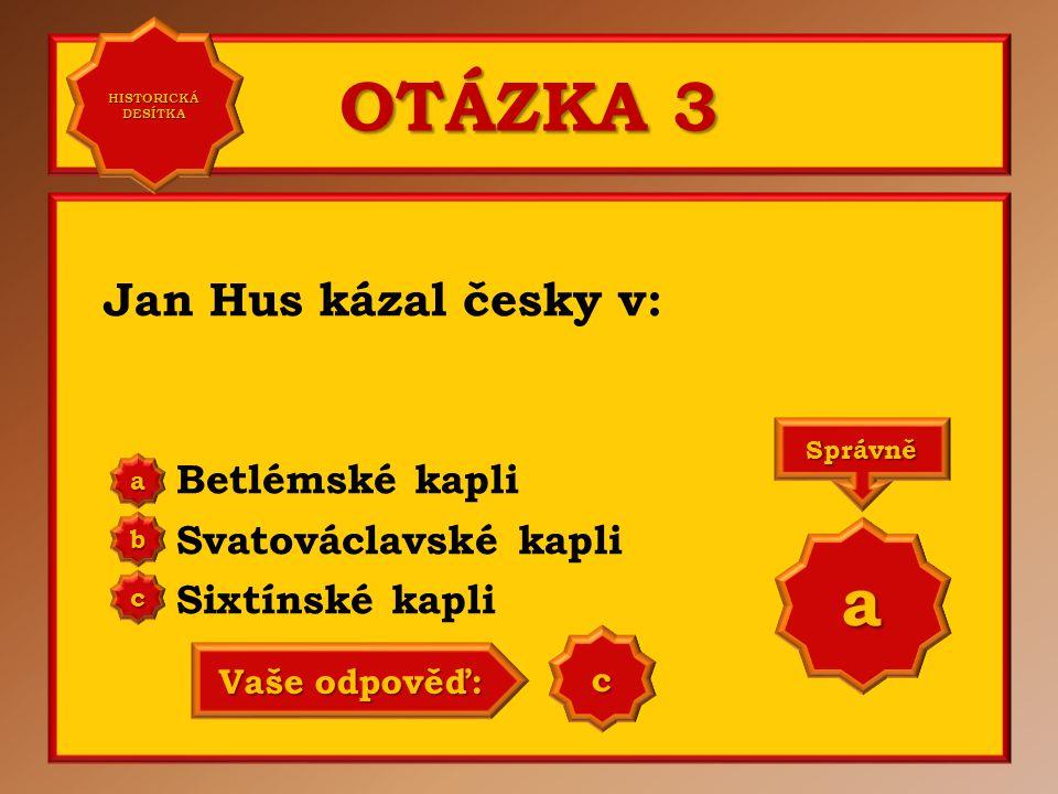 OTÁZKA 3 Jan Hus kázal česky v: Betlémské kapli Svatováclavské kapli Sixtínské kapli a b c Správně a Vaše odpověď: b HISTORICKÁ DESÍTKA HISTORICKÁ DESÍTKA