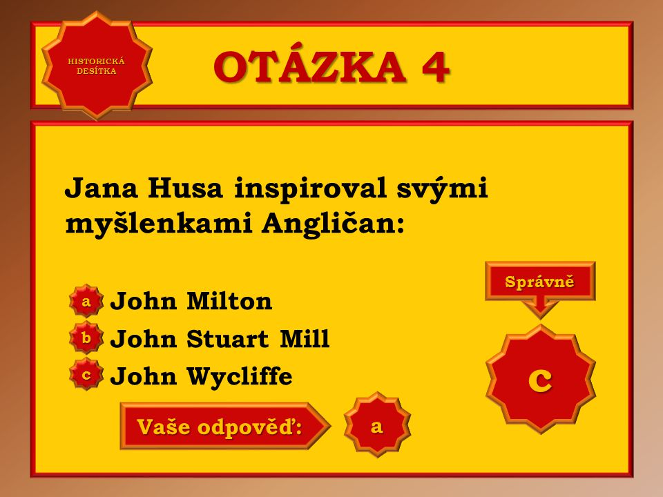 OTÁZKA 4 Jana Husa inspiroval svými myšlenkami Angličan: John Milton John Stuart Mill John Wycliffe aaaa HISTORICKÁ DESÍTKA HISTORICKÁ DESÍTKA bbbb cccc