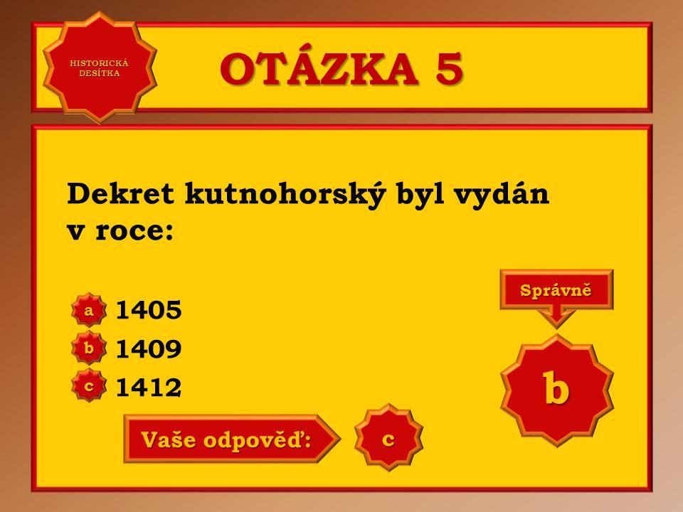 OTÁZKA 5 Dekret kutnohorský byl vydán v roce: 1405 1409 1412 a b c Správně b Vaše odpověď: b HISTORICKÁ DESÍTKA HISTORICKÁ DESÍTKA