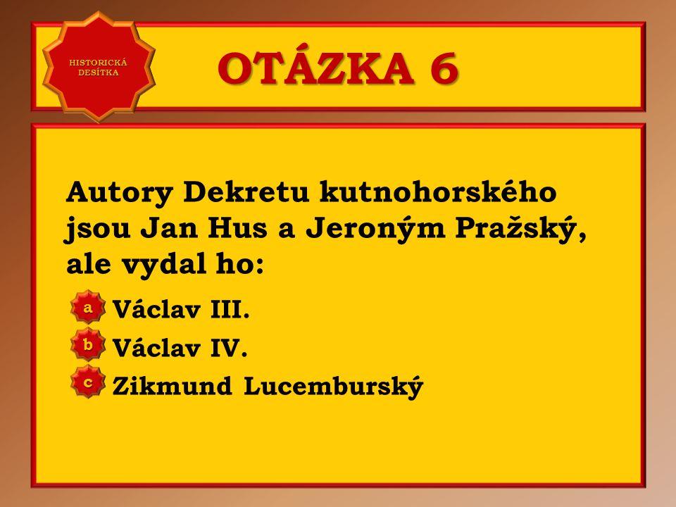 OTÁZKA 5 Dekret kutnohorský byl vydán v roce: 1405 1409 1412 a b c Správně b Vaše odpověď: c HISTORICKÁ DESÍTKA HISTORICKÁ DESÍTKA