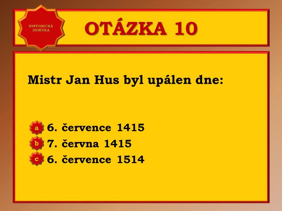 OTÁZKA 9 Jan Hus byl upálen na hranici v: Kamenici Kostnici Brixenu a b c Správně b Vaše odpověď: c HISTORICKÁ DESÍTKA HISTORICKÁ DESÍTKA