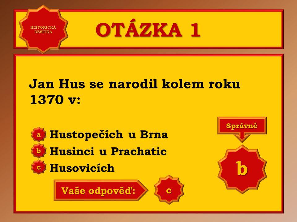 OTÁZKA 1 Jan Hus se narodil kolem roku 1370 v: Hustopečích u Brna Husinci u Prachatic Husovicích a b c Správně b Vaše odpověď: b HISTORICKÁ DESÍTKA HISTORICKÁ DESÍTKA