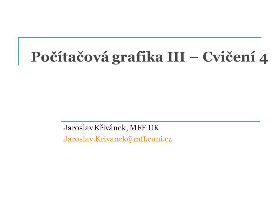 Počítačová grafika III – Cvičení 4 Jaroslav Křivánek, MFF UK Jaroslav.Krivanek@mff.cuni.cz