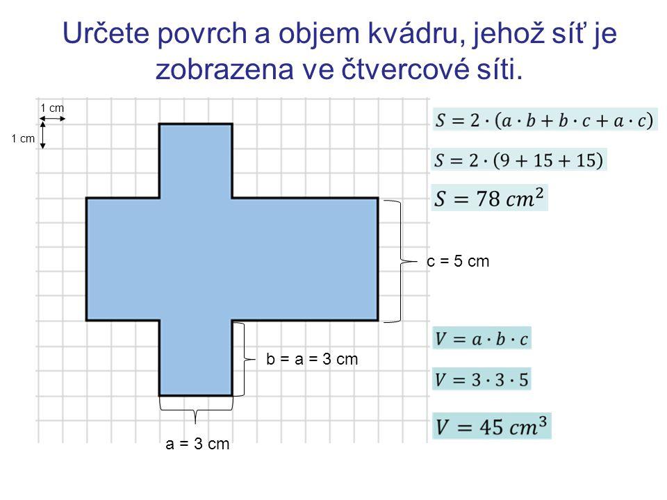 Určete povrch a objem kvádru, jehož síť je zobrazena ve čtvercové síti. 1 cm a = 3 cm b = a = 3 cm c = 5 cm