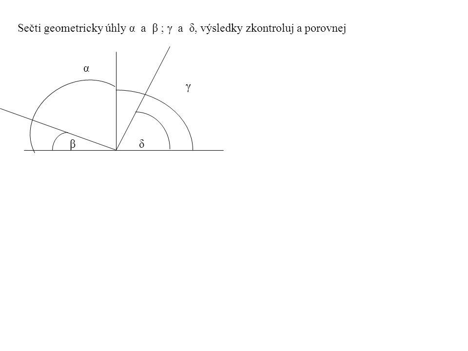 Sečti geometricky úhly α a β ; γ a δ, výsledky zkontroluj a porovnej βδ βδ α γ